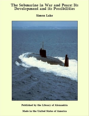 The Submarine in War and Peace: Its Development and its Possibilities by Simon Lake
