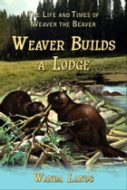The Life and Times of Weaver the Beaver: Weaver Builds a Lodge