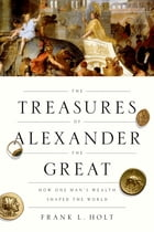 The Treasures of Alexander the Great: How One Man's Wealth Shaped the World by Frank L. Holt