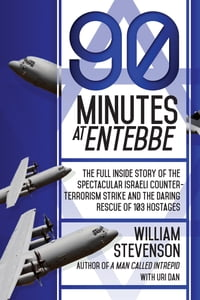 90 Minutes at Entebbe: The Full Inside Story of the Spectacular Israeli Counterterrorism Strike and…