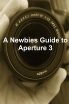 A Newbies Guide to Aperture 3: The Essential Beginners Guide to Getting Started with Apple's Photo Editing Software by Minute Help Guides