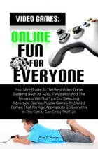 Video Games: Online Fun For Everyone: Your Mini-Guide To The Best Video Game Systems Such As Xbox, Playstation And The Nintendo Wii Plus T by Allan D. Hamer