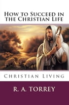 HOW TO SUCCEED IN CHRISTIAN LIFE: Christian Living by R. A. Torrey