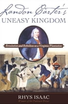 Landon Carter's Uneasy Kingdom: Revolution and Rebellion on a Virginia Plantation by Rhys Isaac