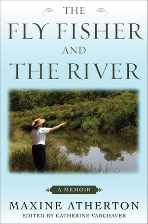 The Fly Fisher and the River A Memoir