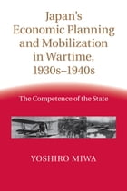 Japan's Economic Planning and Mobilization in Wartime, 1930s–1940s: The Competence of the State