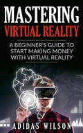 Mastering Virtual Reality: A Beginner's Guide To Start Making Money With Virtual Reality f2b89e7a-3ca0-4811-9913-82fd6abfe03b