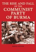 The Rise and Fall of the Communist Party of Burma by Bertil Lintner