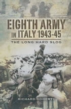 Eighth Army in Italy 1943-45: The Long Hard Slog by Richard   Doherty