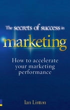 The Secrets of Success in Marketing: 20 ways to accelerate your marketing performance by Ian Linton