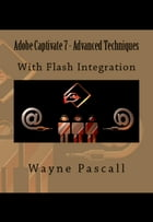Adobe Captivate 7 - Advanced Techniques: - With Flash Integration by Wayne Pascall