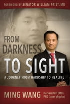 From Darkness to Sight: How One Man Turned Hardship into Healing by Ming Wang, M.D., Ph.D.
