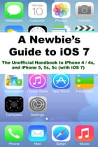 A Newbies Guide to iOS 7: The Unofficial Handbook to iPhone 4 / 4s, and iPhone 5, 5s, 5c (with iOS 7) by Minute Help Guides