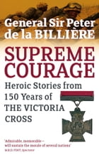 Supreme Courage: Heroic stories from 150 Years of the Victoria Cross by Peter de la Billiere