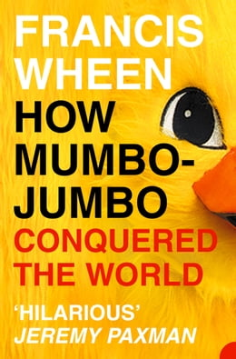 Book How Mumbo-Jumbo Conquered the World: A Short History of Modern Delusions by Francis Wheen