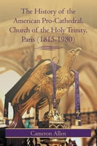 The History of the American Pro-Cathedral of the Holy Trinity, Paris (1815-1980) by Cameron Allen
