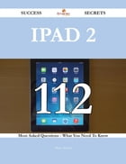 IPad 2 112 Success Secrets - 112 Most Asked Questions On IPad 2 - What You Need To Know