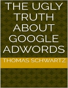 The Ugly Truth About Google Adwords by Thomas Schwartz