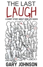 The Last Laugh: A Short Story About How Life Sucks. by Gary Johnson