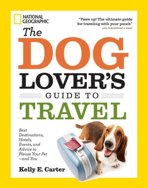 The Dog Lover's Guide to Travel Best Destinations,  Hotels,  Events,  and Advice to Please Your Pet-and You