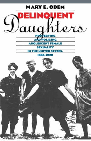 Delinquent Daughters Protecting and Policing Adolescent Female Sexuality in the United States,  1885-1920