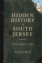 Hidden History of South Jersey: From the Capitol to the Shore by Gordon Bond
