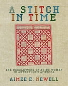 A Stitch in Time: The Needlework of Aging Women in Antebellum America by Aimee E. Newell