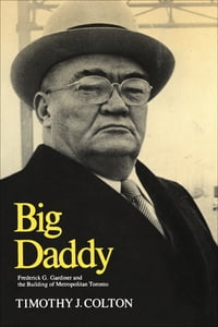 Big Daddy: Frederick G. Gardiner and the Building of Metropolitan Toronto