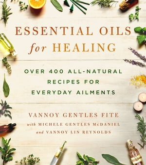 Essential Oils for Healing Over 400 All-Natural Recipes for Everyday Ailments