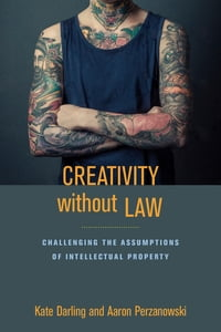 Creativity without Law: Challenging the Assumptions of Intellectual Property