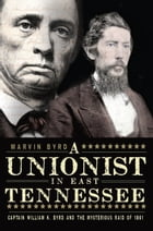 A Unionist in East Tennessee: Captain William K. Byrd and the Mysterious Raid of 1861 by Marvin Byrd