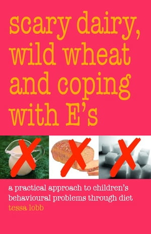 Scary Dairy, Wild Wheat and Coping with E's: A Practical Approach to Children's Behavioral Problems Through Diet by Tessa Lobb