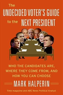 Book The Undecided Voter's Guide to the Next President: Who the Candidates Are, Where They Come from… by Mark Halperin