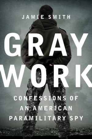 Gray Work Confessions of an American Paramilitary Spy