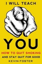 I Will Teach You How to Quit Smoking and Stay Quit for Good by Kevin Foster