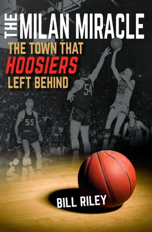 The Milan Miracle The Town that Hoosiers Left Behind