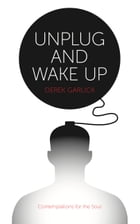 Unplug and Wake Up: Contemplations for the Soul by Derek Garlick