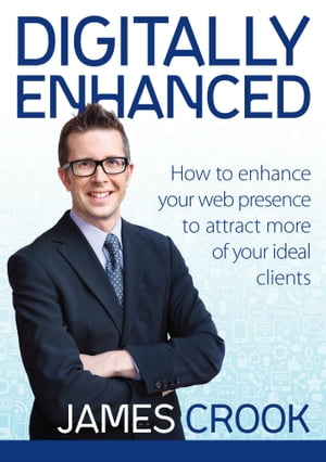 Digitally Enhanced: How to Enhance Your Web Presence to Attract More of Your Ideal Clients by James Crook