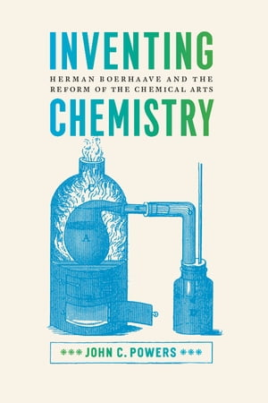 Inventing Chemistry Herman Boerhaave and the Reform of the Chemical Arts