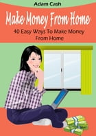 Make Money From Home– 40 Easy Ways to Make Money From Home