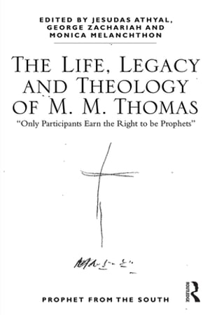 The Life,  Legacy and Theology of M. M. Thomas 'Only Participants Earn the Right to be Prophets'