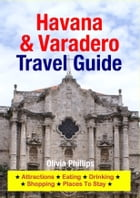 Havana & Varadero Travel Guide: Attractions, Eating, Drinking, Shopping & Places To Stay by Olivia Phillips