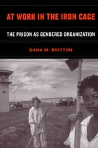 At Work in the Iron Cage: The Prison as Gendered Organization by Dana M. Britton