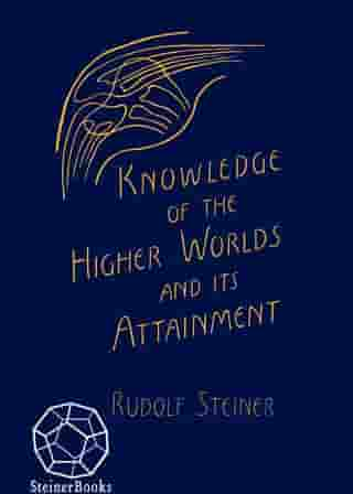 Knowledge of Higher Worlds and Its Attainment: Written in 1904-1905 (CW 10) by Rudolf Steiner