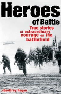Heroes of Battle: True stories of extraordianry courage on the battle field
