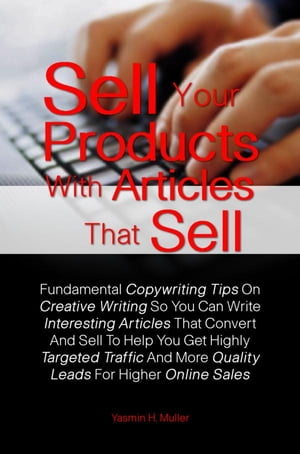 Sell Your Products With Articles That Sell: Learn How To Write For The Internet With These Fundamental Copywriting Tips On Creative Writing So Y by Yasmin H. Muller