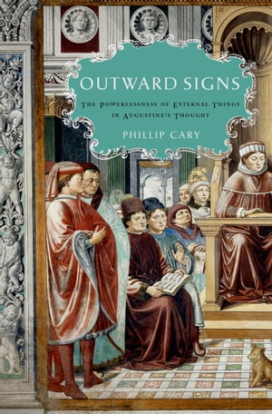 Outward Signs The Powerlessness of External Things in Augustine's Thought