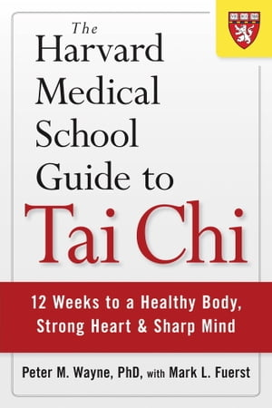The Harvard Medical School Guide to Tai Chi 12 Weeks to a Healthy Body,  Strong Heart,  and Sharp Mind
