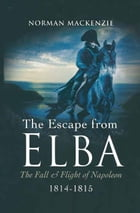 The Escape From Elba: The Fall & Flight of Napoleon 1814-1815 by Norman Mackenze