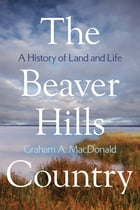 The Beaver Hills Country: A History of Land and Life by Graham A. MacDonald